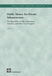 Public Money for Private Infrastructure: Deciding When to Offer Guarantees, Output-Based Subsidies, and Other Forms of Fiscal Support ebook by Irwin, Timothy