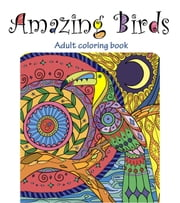 Amazing Birds: Adult Coloring Book - Beautiful Designs for Relaxation and Calm, #1 ebook by Tali Carmi