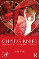 Cupid's Knife: Women's Anger and Agency in Violent Relationships ebook by Abby Stein