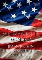 We Want The World: Jim Morrison, The Living Theatre and the FBI ebook by Daveth Milton