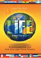 Life Is What You Make It - Build a Better Life for You and Your Family eBook by Carl Mathis