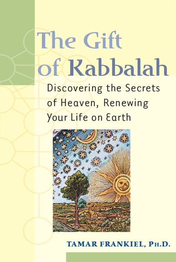 The Gift of Kabbalah: Discovering the Secrets of Heaven, Renewing Your Life on Earth ebook by Tamar Frankiel