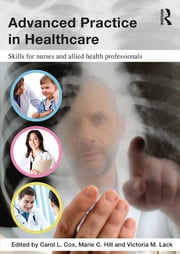 Advanced Practice in Healthcare - Skills for Nurses and Allied Health Professionals ebook by Carol Cox,Marie Hill,Victoria Lack