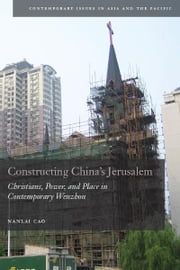Constructing China's Jerusalem - Christians, Power, and Place in Contemporary Wenzhou ebook by Nanlai Cao