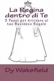 La Regina dentro di Te: 3 Passi per Arrivare al tuo Business Regale ebook by Dy Wakefield