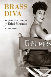 Brass Diva: The Life and Legends of Ethel Merman ebook by Flinn, Caryl