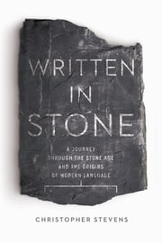 Written in Stone: A Journey Through the Stone Age and the Origins of Modern Language ebook by Christopher Stevens