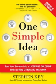 One Simple Idea, Revised and Expanded Edition: Turn Your Dreams into a Licensing Goldmine While Letting Others Do the Work - Turn Your Dreams into a Licensing Goldmine While Letting Others Do the Work ebook by Stephen Key