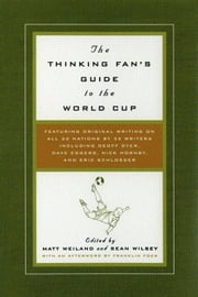 The Thinking Fan's Guide to the World Cup ebook by Matt Weiland,Sean Wilsey