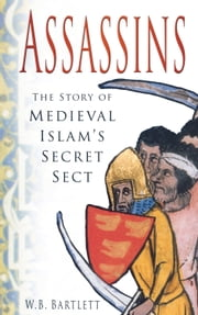 Assassins - The Story of Medieval Islam's Secret Sect ebook by W. B. Bartlett