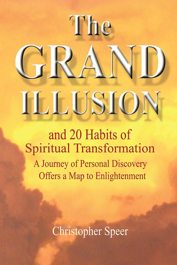 The Grand Illusion - and 20 Habits of Spiritual Transformation ebook by Christopher Speer