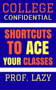 College Confidential: Shortcuts to Ace Your Classes ebook by Prof. Lazy