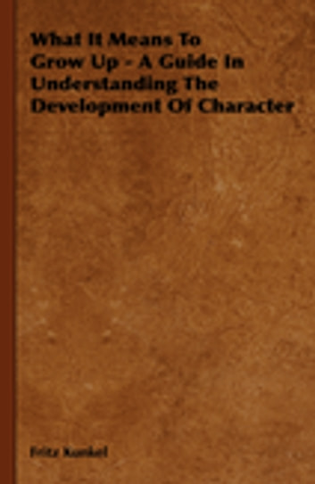 What It Means To Grow Up - A Guide In Understanding The Development Of Character ebook by Fritz Kunkel