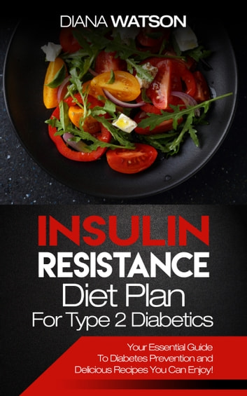 Insulin Resistance Diet Plan For Type 2 Diabetics - Your Essential Guide To Diabetes Prevention and Delicious Recipes You Can Enjoy! ebook by Diana Watson