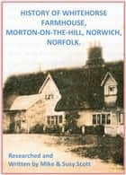 History of Whitehorse Farmhouse, Morton-On-The-Hill, Norwich, Norfolk. ebook by Susy Scott