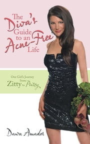 The Diva's Guide to an Acne-Free Life - One Girl's Journey from Zitty to Pretty ebook by Dawn Amador