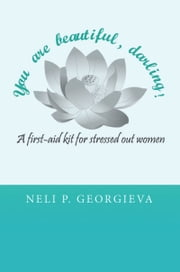 You Are Beautiful, Darling! A First-aid Kit For Stressed Out Women ebook by Neli Georgieva