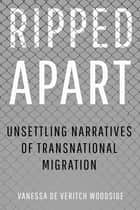 Ripped Apart - Unsettling Narratives of Transnational Migration ebook by Vanessa de Veritch Woodside