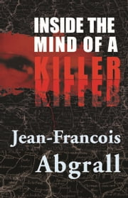 Inside The Mind Of A Killer ebook by Jean-Francois Abgrall