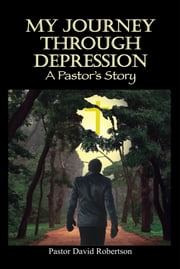 My Journey through Depression - A Pastor's Story ebook by Pastor David Robinson