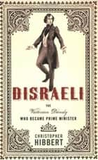 Disraeli: The Victorian Dandy Who Became Prime Minister ebook by Christopher Hibbert