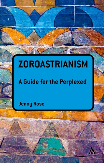 Zoroastrianism: A Guide for the Perplexed ebook by Associate Professor Jenny Rose