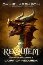 Light of Requiem - Requiem: Song of Dragons Book 3 ebook by Daniel Arenson