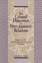 The Cultural Dimensions of Sino-Japanese Relations: Essays on the Nineteenth and Twentieth Centuries - Essays on the Nineteenth and Twentieth Centuries ebook by Joshua A. Fogel