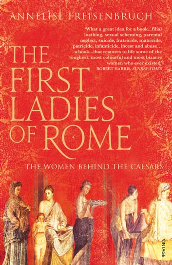 The First Ladies of Rome - The Women Behind the Caesars ebook by Annelise Freisenbruch