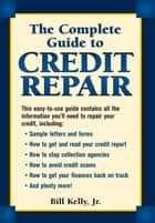 The Complete Guide To Credit Repair ebook by Bill Kelly