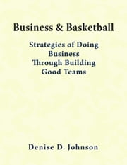 Business & Basketball: Strategies of Doing Business Through Building Good Teams ebook by Denise Johnson
