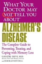 What Your Doctor May Not Tell You About(TM) Alzheimer's Disease - The Complete Guide to Preventing, Treating, and Coping with Memory Loss ebook by Gayatri Devi, Deborah Mitchell