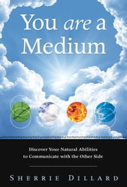 You Are a Medium - Discover Your Natural Abilities to Communicate with the Other Side ebook by Sherrie Dillard