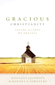 Gracious Christianity - Living the Love We Profess ebook by Douglas Jacobsen,Rodney J. Sawatsky