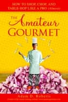 The Amateur Gourmet - How to Shop, Chop, and Table Hop Like a Pro (Almost) ebook by Adam D. Roberts