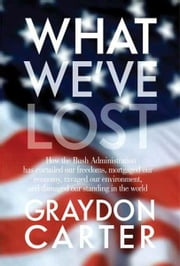 What We've Lost - How the Bush Administration Has Curtailed Our Freedoms, Mortgaged Our Economy, Ravaged Our Environment, and Damaged Our Standing in the World ebook by Graydon Carter