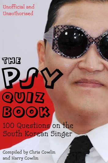 The Psy Quiz Book - 100 Questions on the South Korean Singer ebook by Chris Cowlin