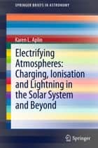 Electrifying Atmospheres: Charging, Ionisation and Lightning in the Solar System and Beyond ebook by Karen Aplin