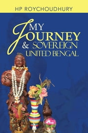 My Journey & Sovereign United Bengal ebook by HP Roychoudhury