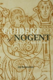 Guibert of Nogent - Portrait of a Medieval Mind ebook by Jay Rubenstein