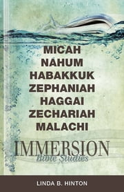 Immersion Bible Studies: Micah, Nahum, Habakkuk, Zephaniah, Haggai, Zechariah, Malachi ebook by Linda B. Hinton