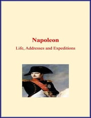 Napoleon: Life, Addresses and Expeditions ebook by LM Publishers,M. Ida Tardell