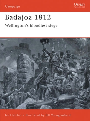 Badajoz 1812 - Wellington's bloodiest siege eBook by Ian Fletcher