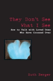 They Don't See What I See: How To Talk With Loved Ones Who Have Crossed Over ebook by Ruth Berger