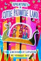 Adventures in Cutie Patootie Land and The Enchanted Lipstick ebook by Starrie Sky