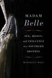 Madam Belle - Sex, Money, and Influence in a Southern Brothel ebook by Maryjean Wall