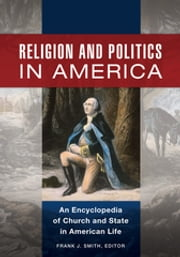 Religion and Politics in America - An Encyclopedia of Church and State in American Life ebook by Frank J. Smith