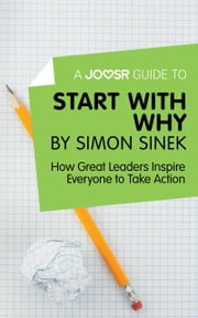 A Joosr Guide to… Start with Why by Simon Sinek: How Great Leaders Inspire Everyone to Take Action ebook by Joosr