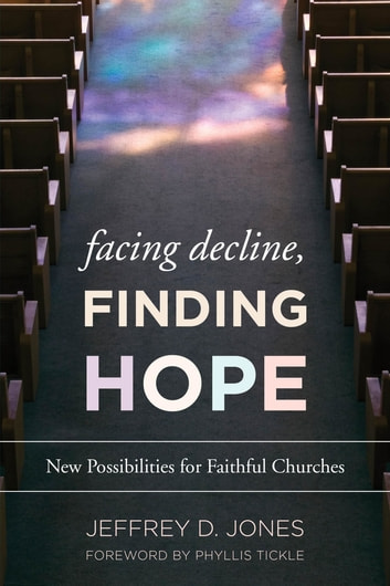 Facing Decline, Finding Hope - New Possibilities for Faithful Churches ebook by Jeffrey D. Jones, Director of Ministry Studies