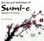 The Art and Technique of Sumi-e Japanese Ink Painting - Japanese Ink Painting as Taught by Ukao Uchiyama ebook by Kay Morrissey Thompson
